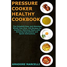 Pressure Cooker Healthy Cookbook: The Complete Easy and Abundant Whole Year Over 199 Recipes for Healthier Delicious Meals with Amazing Ingredients and Quick Instructions (English Edition)