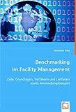 Benchmarking im Facility Management: Ziele, Grundlagen, Verfahren und Leitfaden sowie Anwendungsbeispiel