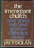 The Immigrant Church: New York's Irish and German Catholics, 1815-1865: New York's Irish and German Catholics, 1815-65