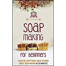 Soap Making For Beginners: Teach Me Everything I Need To Know About Soap Making In 30 Minutes (Liquid Soap - Candle Making - Recipes - Aromatherapy) (English Edition)
