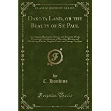 Dakota Land, or the Beauty of St. Paul: An Original, Illustrated, Historic and Romantic Work, Presenting a Combination of Marvelous Dreams and ... and Strange Fatalities (Classic Reprint)