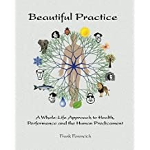 Beautiful Practice: A Whole-Life Approach to Health, Performance and the Human Predicament by Frank Forencich (2014-03-29)