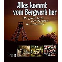 Alles kommt vom Bergwerk her: Das große Buch vom Bergbau im Erzgebirge