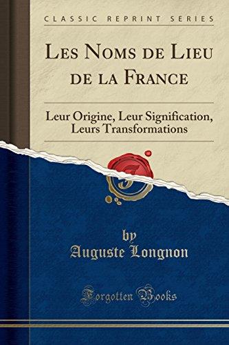 Les Noms de Lieu de la France: Leur Origine, Leur Signification, Leurs Transformations (Classic Reprint) par Auguste Longnon