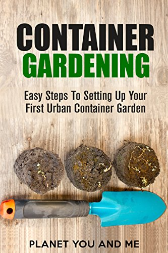 Container Gardening: Easy Steps to Setting Up Your First Urban Container Garden (Container Gardening, Square Foot Gardening, Organic Gardening, Gardening For Beginners)