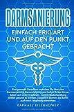 Darmsanierung - Einfach erklärt und auf den Punkt gebracht: Eine gesunde Darmflora erreichen Sie über eine Darmsanierung,  und helfen so ihrem Körper nach einer Krankheit wieder fit zu werden, - Raphael Eisenhower