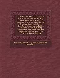 A Treatise on the Law of Review in Criminal Cases by the High Court and Circuit Court of Justiciary, and on Procedure in Criminal Cases in Inferior ... ACT, 1864, and the Summary Prosecutions AP