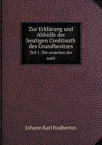 Zur Erklärung Und Abhülfe Der Heutigen Creditnoth Des Grundbesitzes Teil 1. Die Ursachen Der Noth