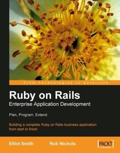 Ruby on Rails Enterprise Application Development: Plan, Program, Extend: Building a complete Ruby on Rails business application from start to finish by Elliot Smith, Rob Nichols (2007) Paperback