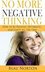 No More Negative Thinking: How to Be Positive, Happy, and Optimistic All the Time by Beau Norton (2015-04-29)