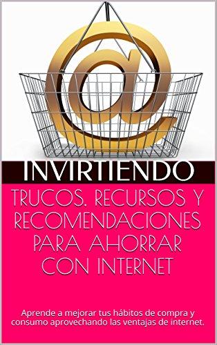 TRUCOS, RECURSOS Y RECOMENDACIONES PARA AHORRAR CON INTERNET: Aprende a mejorar tus hábitos de compra y consumo aprovechando las ventajas de internet. por Invirtiendo