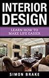 Interior Design: Learn How To Make Life Easier (Interior Design, Home Organizing, Home Cleaning, Home Living, Home Design Book 9)