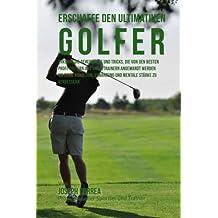 Erschaffe den ultimativen Golfer: Erkenne die Geheimnisse und Tricks, die von den besten Profi-Golfern und ihren Trainern angewandt werden um deine Ernahrung und mentale Starke zu verbessern