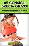 45 Consigli Brucia Grassi: Consigli efficaci per dimagrire facilmente e mantenere il risultato a lungo (Dimagrire, perdere peso, bruciare grassi, dieta)