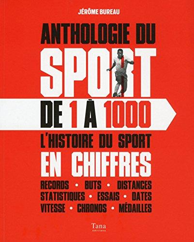 Anthologie du sport de 1 à 1000 : l'histoire du sport en chiffres, records, buts, distances, statistiques, essais, dates, vitesse, chronos, médailles