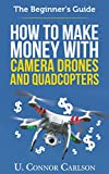 The Beginner's Guide: How to Make Money with Camera Drones and Quadcopters