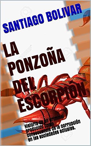 LA PONZOÑA DEL ESCORPIÓN: Historia de un criminal producido como consecuencia de la corrupción en las sociedades actuales. por SANTIAGO BOLIVAR