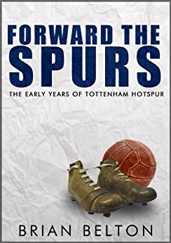 Forward the Spurs: The Early Years of Tottenham Hotspur by [Belton, Brian]
