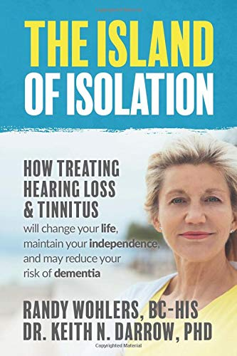 The Island of Isolation: How Treating Hearing Loss and Tinnitus will change your life, maintain your independence, and may reduce your risk of dementia