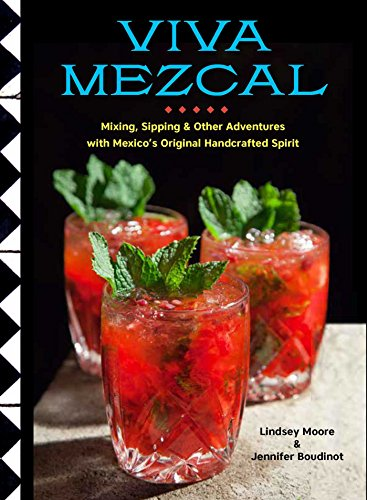 Viva Mezcal: Mixing, Sipping, and Other Adventures with Mexico\'s Original Handcrafted Spirit