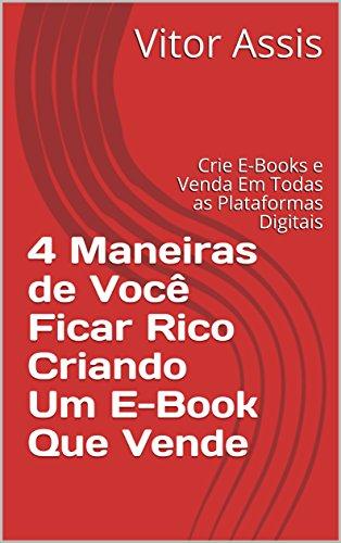 4 Maneiras de Você Ficar Rico Criando Um E-Book Que Vende: Crie E-Books e Venda Em Todas as Plataformas Digitais (Portuguese Edition)