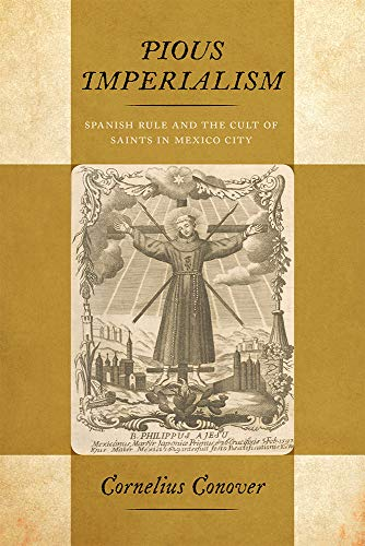 Pious Imperialism: Spanish Rule and the Cult of Saints in Mexico City por Cornelius Conover