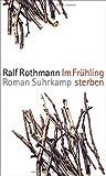Im Frühling sterben: Roman von Ralf Rothmann