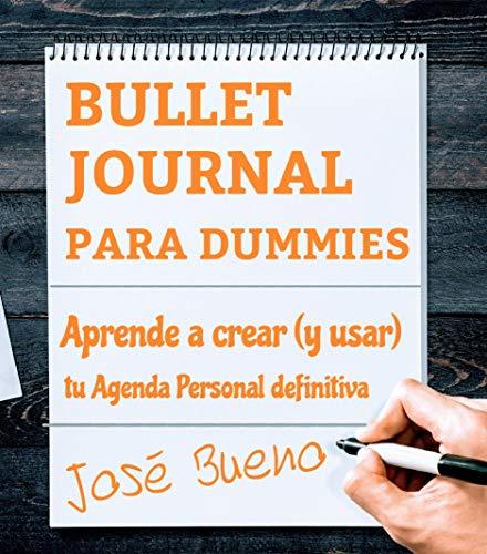 BULLET JOURNAL PARA DUMMIES: APRENDE A CREAR (Y USAR) TU AGENDA PERSONAL DEFINITIVA por JOSÉ BUENO
