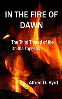 In the Fire of Dawn: The Third Thread of the Dhitha Tapestry by [Byrd, Alfred D.]