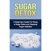 Sugar Detox:  A Beginners Guide For Doing a Sugar Detox and Stopping Sugar Addiction (dieting, sugar detox, sugar detox for beginners, sugar detox diet, ... sugar detox cleanse,sugar addiction)