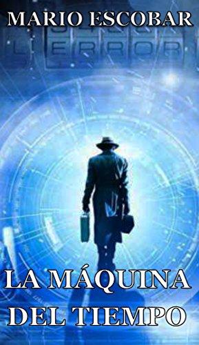 La Máquina del Tiempo (Libro Completo): Cuando la Ciencia Ficción parece real por Mario Escobar