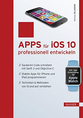 Apps für iOS 10 professionell entwickeln: Sauberen Code schreiben mit Swift 3 und Objective-C. Stabile Apps für iPhone und iPad programmieren. Techniken & Methoden von Grund auf verstehen -