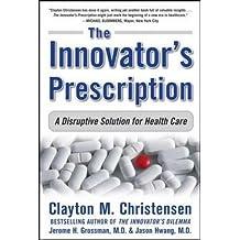 The Innovator's Prescription: A Disruptive Solution for Health Care (Business Books)