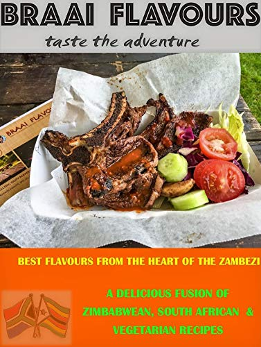 BRAAI FLAVOURS taste the adventure: A DELICIOUS FUSION OF ZIMBABWEAN, SOUTH AFRICAN & VEGETARIAN RECIPES (English Edition)