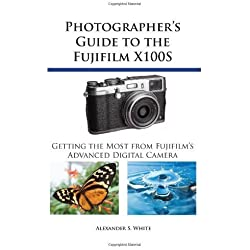 Photographer's Guide to the Fujifilm X100S: Getting the Most from Fujifilm's Advanced Digital Camera by White, Alexander S. (2013) Paperback