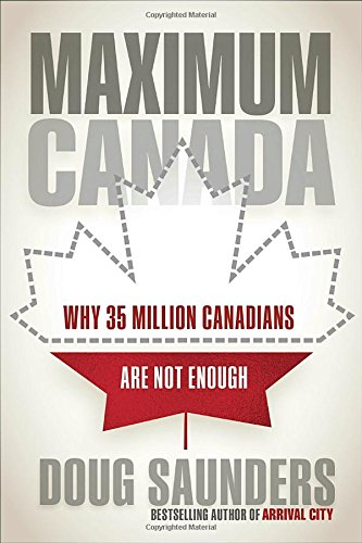 Maximum Canada: Why 35 Million Canadians Are Not Enough por Doug Saunders
