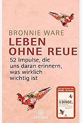 Leben ohne Reue: 52 Impulse, die uns daran erinnern, was wirklich wichtig ist by Bronnie Ware (2014-08-25) Hardcover