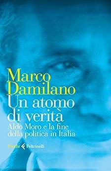 Un atomo di verità: Aldo Moro e la fine della politica in Italia di [Damilano, Marco]