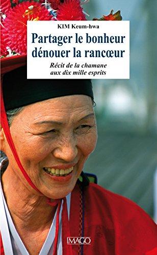 Partager le bonheur, dénouer la rancoeur - Récit de la chamane aux dix mille esprits par Keum-hwa Kim