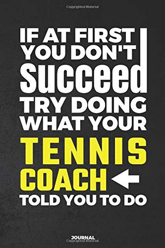 If At First You Don't Succeed Try Doing What Your Tennis Coach Told You To Do Journal: Blank and Lined Notebook