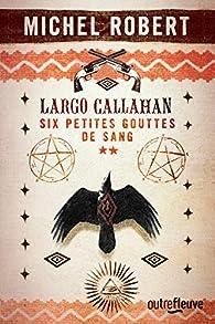 Largo Callahan -: Six petites gouttes de sang, tome 2 par Michel Robert (III)