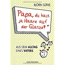 Papa, du hast ja Haare auf der Glatze!: Aus dem Alltag eines Vaters