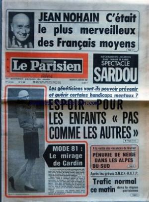 PARISIEN LIBERE (LE) [No 11307] du 27/01/1981 - JEAN NOHAN - C'ETAIT LE PLUS MERVEILLEUX DES FRANCAIS MOYENS - LES GENETICIENS VONT ILS POUVOIR PREVENIR ET GUERIR CERTAINS HANDICAPS MENTAUX - ESPOIR POUR LES ENFANTS PAS COMME LES AUTRES - MODE 81 - LE MIRAGE DE CARDIN - A LA VEILLE DES VACANCES DE FEVRIER - PENURIE DE NEIGE DANS LES ALPES DU SUD - APRES LES GREVES SNCF RATP - TRAFIC NORMAL CE MATIN DANS LA REGION PARISIENNE