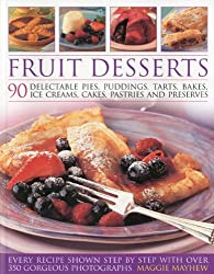 Fruit Desserts: 90 Delectable Pies, Puddings, Tarts, Bakes, Ice Creams, Cakes, Pastries and Preserves