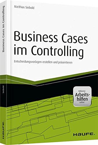 Business Cases im Controlling - inkl. Arbeitshilfen online: Entscheidungsvorlagen erstellen und präsentieren (Haufe Fachbuch) (Case Business)