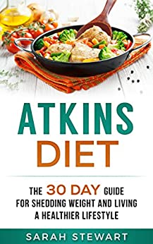 Atkins Diet: The 30 Day Guide for Shedding Weight and Living a Healthier Lifestyle (English Edition) di [Stewart, Sarah]