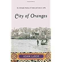 City of Oranges: An Intimate History of Arabs and Jews in Jaffa by Adam LeBor (2007-05-17)