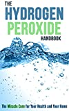 The Hydrogen Peroxide Handbook: The Miracle Cure for Your Health and Your Home