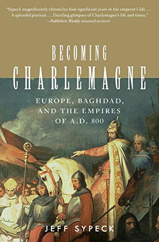 Becoming Charlemagne: Europe, Baghdad, and the Empires of A.D. 800 por Jeff Sypeck
