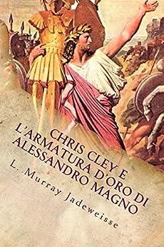 CHRIS CLEY E L'ARMATURA D'ORO DI ALESSANDRO MAGNO di [Jadeweisse, L. Murray]